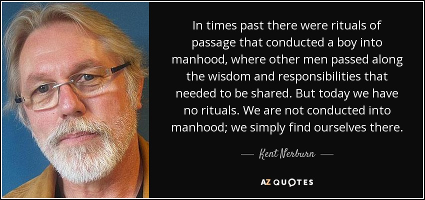 In times past there were rituals of passage that conducted a boy into manhood, where other men passed along the wisdom and responsibilities that needed to be shared. But today we have no rituals. We are not conducted into manhood; we simply find ourselves there. - Kent Nerburn