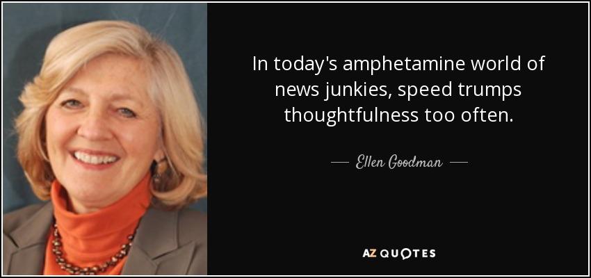 In today's amphetamine world of news junkies, speed trumps thoughtfulness too often. - Ellen Goodman