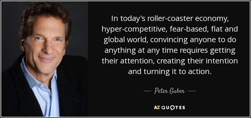 In today's roller-coaster economy, hyper-competitive, fear-based, flat and global world, convincing anyone to do anything at any time requires getting their attention, creating their intention and turning it to action. - Peter Guber
