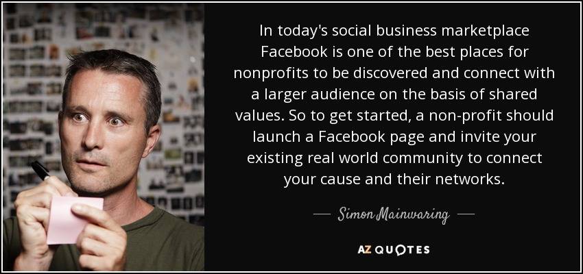 In today's social business marketplace Facebook is one of the best places for nonprofits to be discovered and connect with a larger audience on the basis of shared values. So to get started, a non-profit should launch a Facebook page and invite your existing real world community to connect your cause and their networks. - Simon Mainwaring