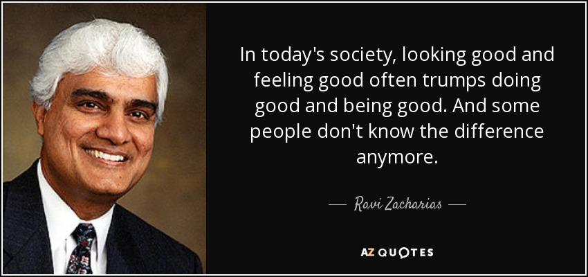 Ravi Zacharias Quote In Todays Society Looking Good And Feeling