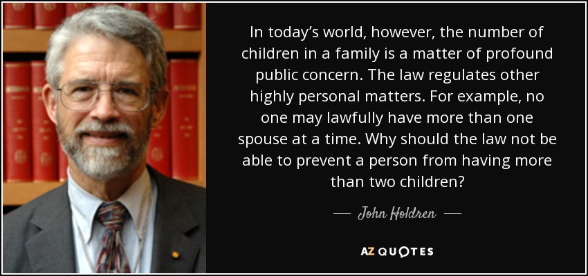 In today's world, however, the number of children in a family is a matter of profound public concern. The law regulates other highly personal matters. For example, no one may lawfully have more than one spouse at a time. Why should the law not be able to prevent a person from having more than two children? - John Holdren