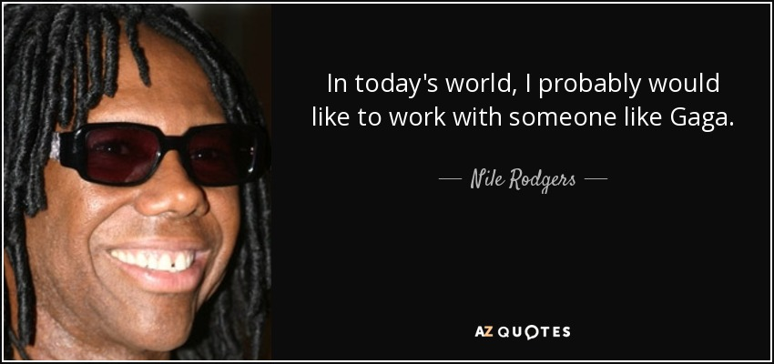 In today's world, I probably would like to work with someone like Gaga. - Nile Rodgers