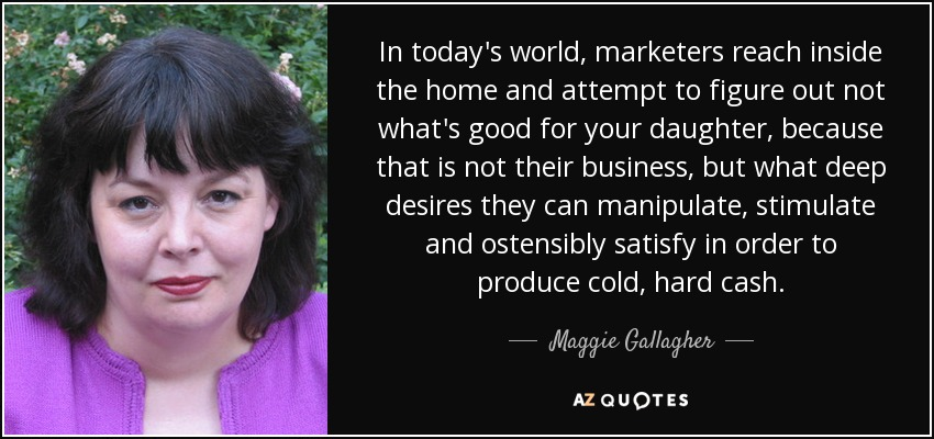 In today's world, marketers reach inside the home and attempt to figure out not what's good for your daughter, because that is not their business, but what deep desires they can manipulate, stimulate and ostensibly satisfy in order to produce cold, hard cash. - Maggie Gallagher
