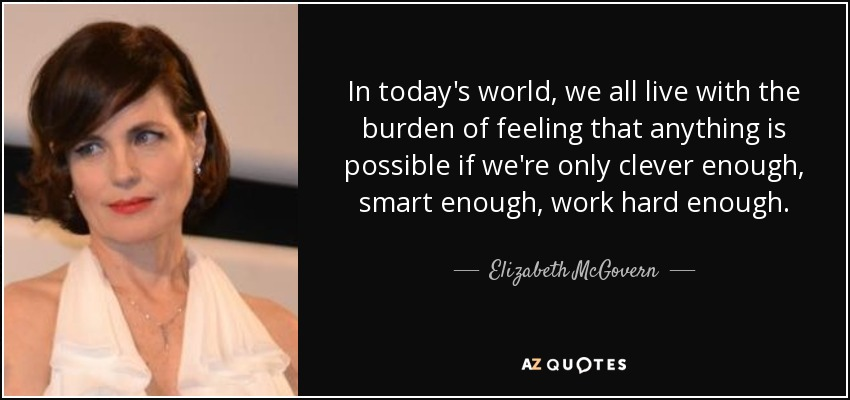 In today's world, we all live with the burden of feeling that anything is possible if we're only clever enough, smart enough, work hard enough. - Elizabeth McGovern