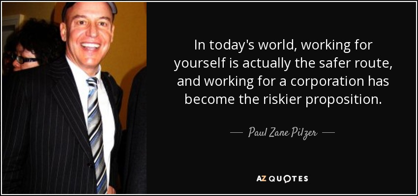 In today's world, working for yourself is actually the safer route, and working for a corporation has become the riskier proposition. - Paul Zane Pilzer