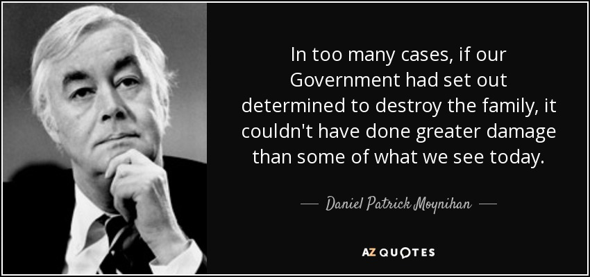 In too many cases, if our Government had set out determined to destroy the family, it couldn't have done greater damage than some of what we see today. - Daniel Patrick Moynihan