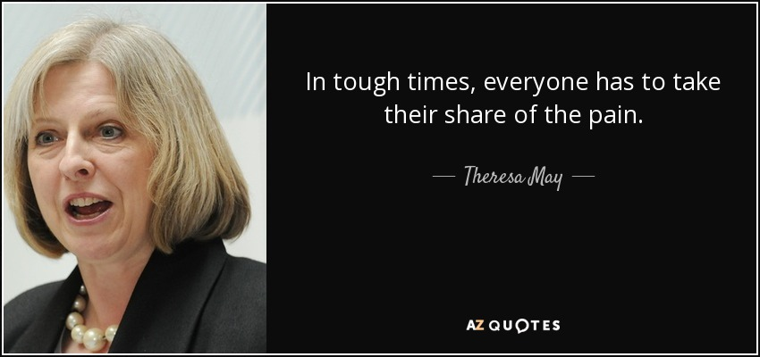 In tough times, everyone has to take their share of the pain. - Theresa May