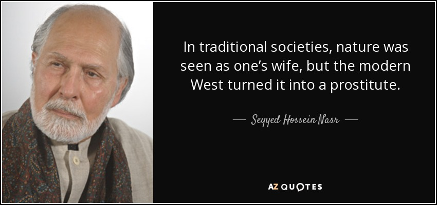 In traditional societies, nature was seen as one's wife, but the modern West turned it into a prostitute. - Seyyed Hossein Nasr