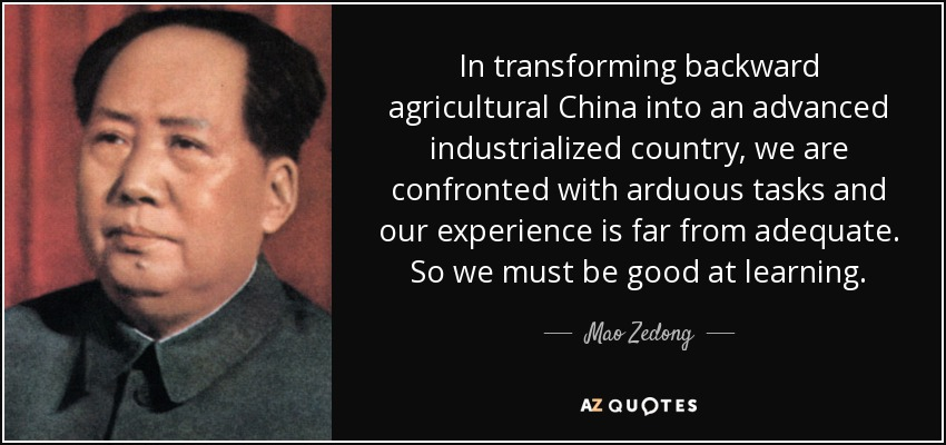 In transforming backward agricultural China into an advanced industrialized country, we are confronted with arduous tasks and our experience is far from adequate. So we must be good at learning. - Mao Zedong
