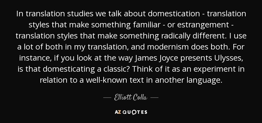 In translation studies we talk about domestication - translation styles that make something familiar - or estrangement - translation styles that make something radically different. I use a lot of both in my translation, and modernism does both. For instance, if you look at the way James Joyce presents Ulysses, is that domesticating a classic? Think of it as an experiment in relation to a well-known text in another language. - Elliott Colla