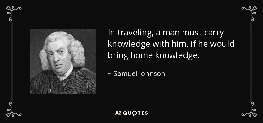 In traveling, a man must carry knowledge with him, if he would bring home knowledge. - Samuel Johnson