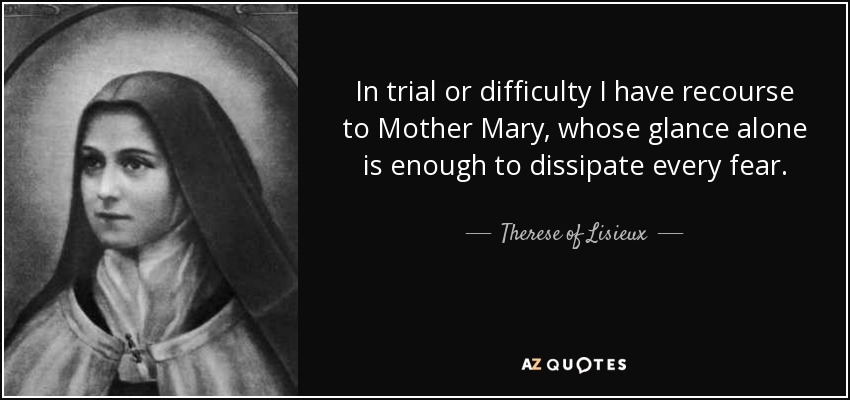In trial or difficulty I have recourse to Mother Mary, whose glance alone is enough to dissipate every fear. - Therese of Lisieux