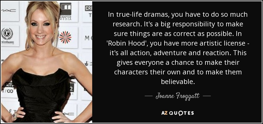 In true-life dramas, you have to do so much research. It's a big responsibility to make sure things are as correct as possible. In 'Robin Hood', you have more artistic license - it's all action, adventure and reaction. This gives everyone a chance to make their characters their own and to make them believable. - Joanne Froggatt