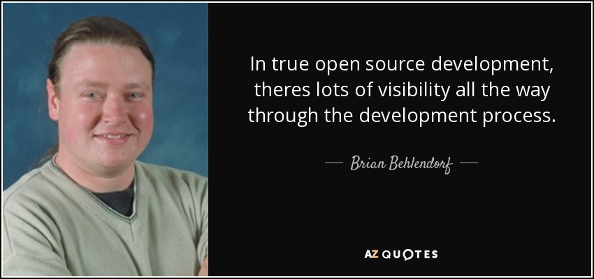 In true open source development, theres lots of visibility all the way through the development process. - Brian Behlendorf