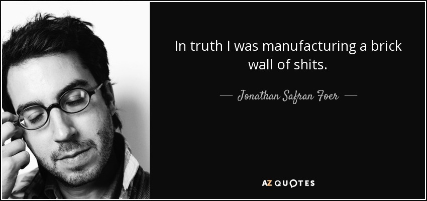 In truth I was manufacturing a brick wall of shits. - Jonathan Safran Foer