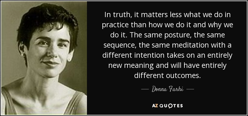 In truth, it matters less what we do in practice than how we do it and why we do it. The same posture, the same sequence, the same meditation with a different intention takes on an entirely new meaning and will have entirely different outcomes. - Donna Farhi