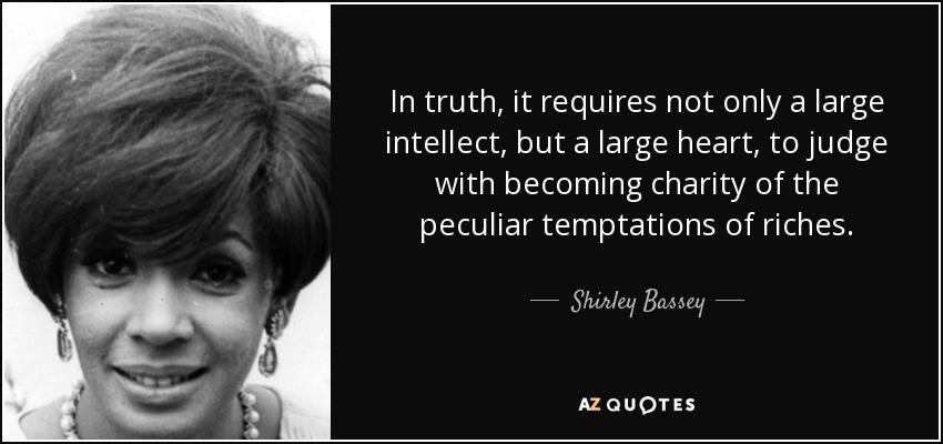 In truth, it requires not only a large intellect, but a large heart, to judge with becoming charity of the peculiar temptations of riches. - Shirley Bassey