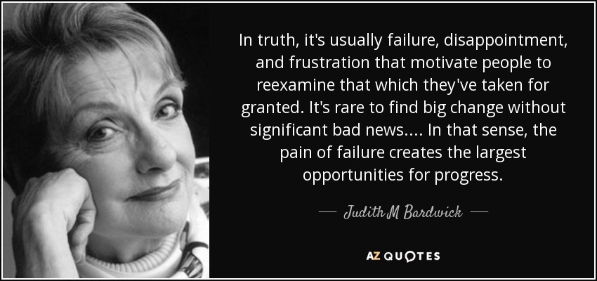 In truth, it's usually failure, disappointment, and frustration that motivate people to reexamine that which they've taken for granted. It's rare to find big change without significant bad news. ... In that sense, the pain of failure creates the largest opportunities for progress. - Judith M Bardwick