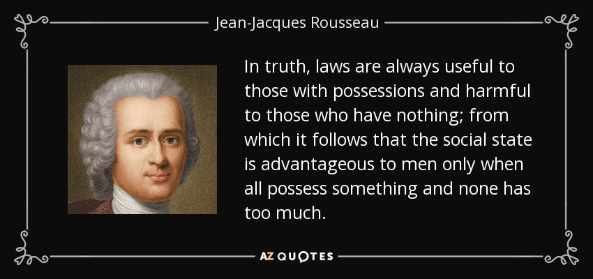 In truth, laws are always useful to those with possessions and harmful to those who have nothing; from which it follows that the social state is advantageous to men only when all possess something and none has too much. - Jean-Jacques Rousseau