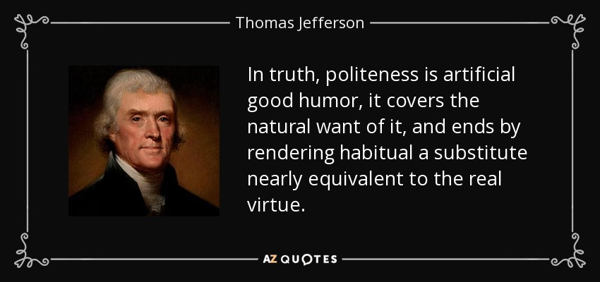 In truth, politeness is artificial good humor, it covers the natural want of it, and ends by rendering habitual a substitute nearly equivalent to the real virtue. - Thomas Jefferson