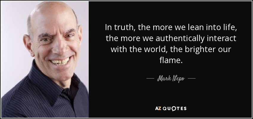 In truth, the more we lean into life, the more we authentically interact with the world, the brighter our flame. - Mark Nepo