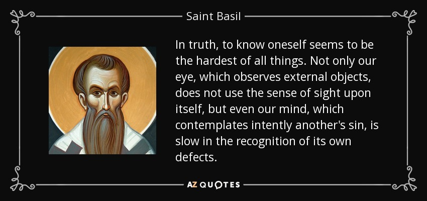 In truth, to know oneself seems to be the hardest of all things. Not only our eye, which observes external objects, does not use the sense of sight upon itself, but even our mind, which contemplates intently another's sin, is slow in the recognition of its own defects. - Saint Basil