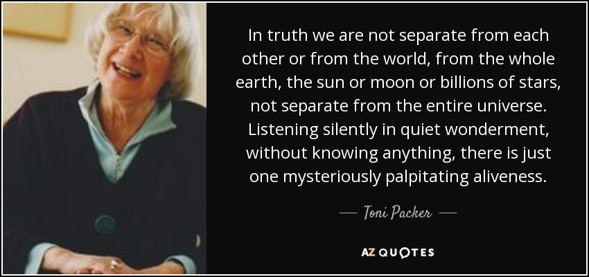 In truth we are not separate from each other or from the world, from the whole earth, the sun or moon or billions of stars, not separate from the entire universe. Listening silently in quiet wonderment, without knowing anything, there is just one mysteriously palpitating aliveness. - Toni Packer