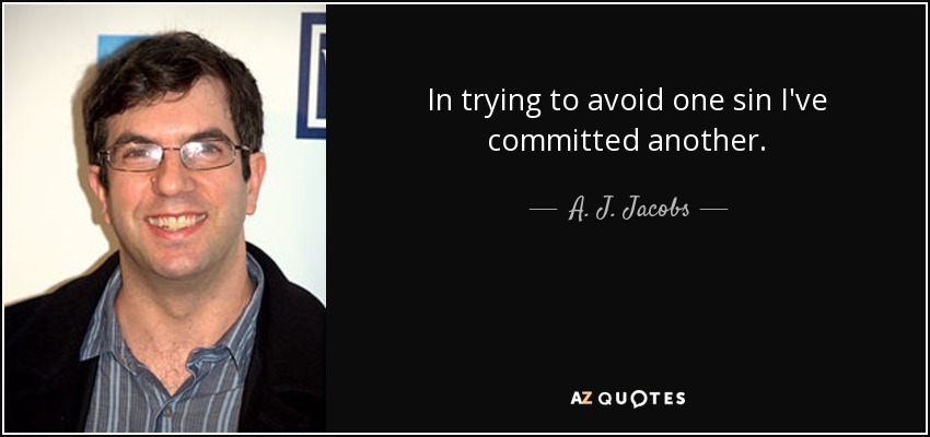 In trying to avoid one sin I've committed another. - A. J. Jacobs