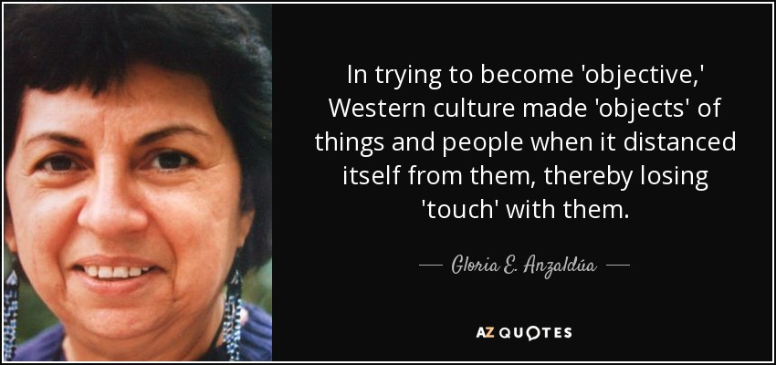 In trying to become 'objective,' Western culture made 'objects' of things and people when it distanced itself from them, thereby losing 'touch' with them. - Gloria E. Anzaldúa