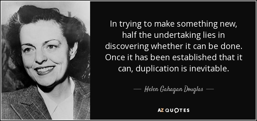 In trying to make something new, half the undertaking lies in discovering whether it can be done. Once it has been established that it can, duplication is inevitable. - Helen Gahagan Douglas