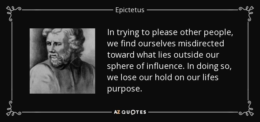 In trying to please other people, we find ourselves misdirected toward what lies outside our sphere of influence. In doing so, we lose our hold on our lifes purpose. - Epictetus