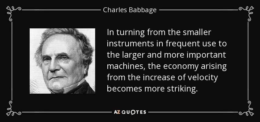 In turning from the smaller instruments in frequent use to the larger and more important machines, the economy arising from the increase of velocity becomes more striking. - Charles Babbage