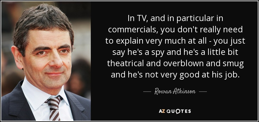 In TV, and in particular in commercials, you don't really need to explain very much at all - you just say he's a spy and he's a little bit theatrical and overblown and smug and he's not very good at his job. - Rowan Atkinson