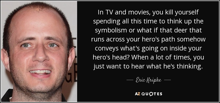 In TV and movies, you kill yourself spending all this time to think up the symbolism or what if that deer that runs across your hero's path somehow conveys what's going on inside your hero's head? When a lot of times, you just want to hear what he's thinking. - Eric Kripke