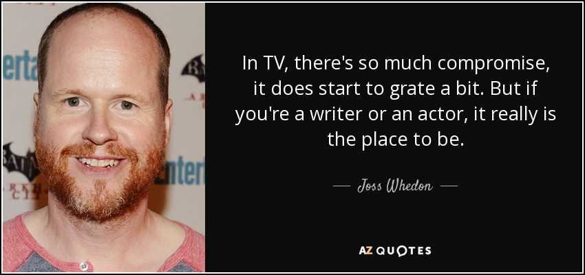 In TV, there's so much compromise, it does start to grate a bit. But if you're a writer or an actor, it really is the place to be. - Joss Whedon