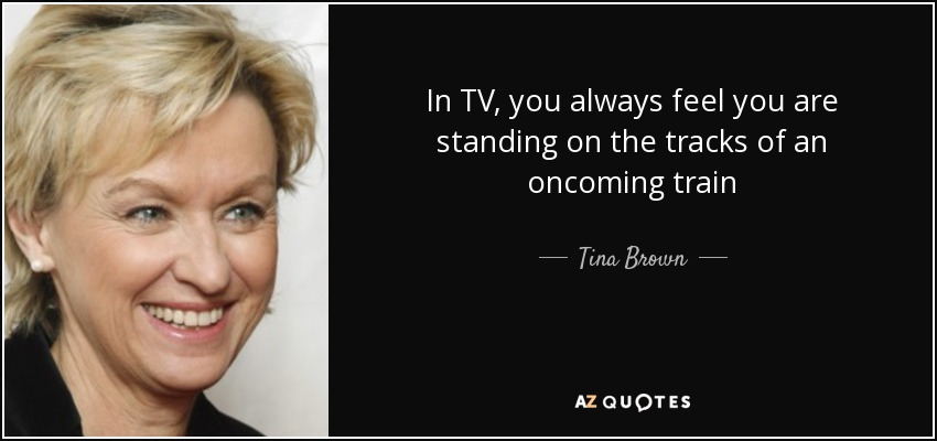 In TV, you always feel you are standing on the tracks of an oncoming train - Tina Brown