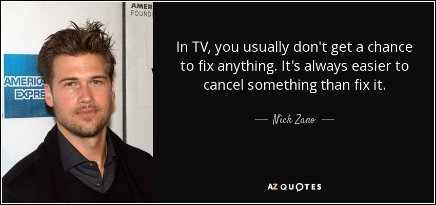 In TV, you usually don't get a chance to fix anything. It's always easier to cancel something than fix it. - Nick Zano
