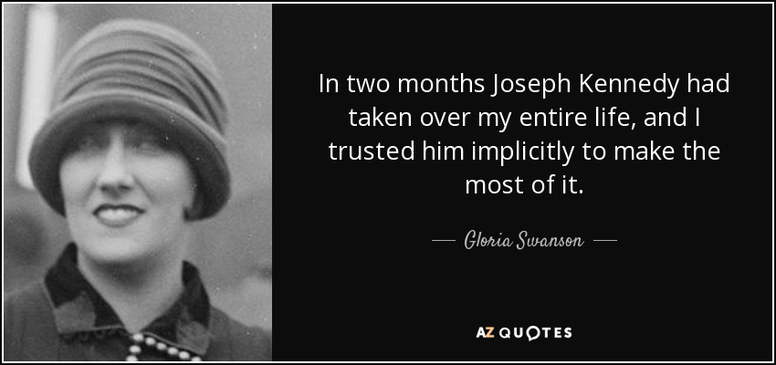 In two months Joseph Kennedy had taken over my entire life, and I trusted him implicitly to make the most of it. - Gloria Swanson