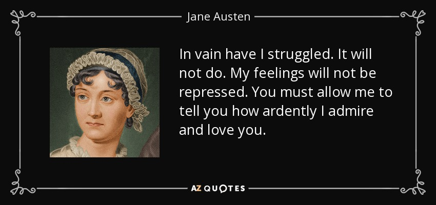 In vain have I struggled. It will not do. My feelings will not be repressed. You must allow me to tell you how ardently I admire and love you. - Jane Austen