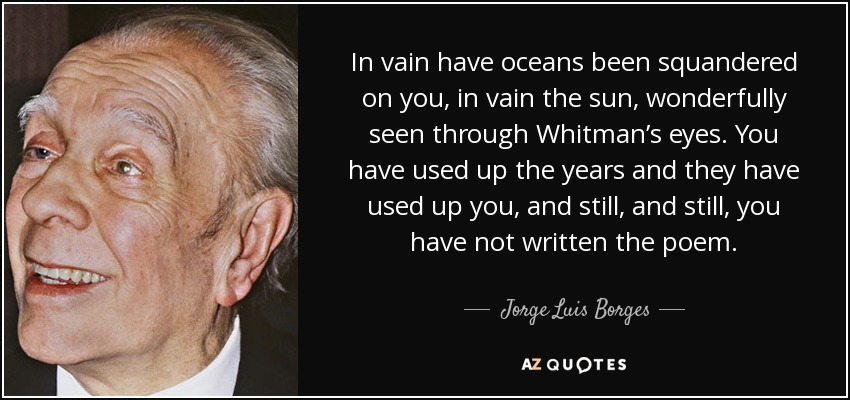 In vain have oceans been squandered on you, in vain the sun, wonderfully seen through Whitman's eyes. You have used up the years and they have used up you, and still, and still, you have not written the poem. - Jorge Luis Borges