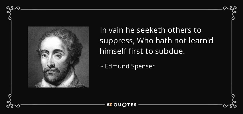 In vain he seeketh others to suppress, Who hath not learn'd himself first to subdue. - Edmund Spenser