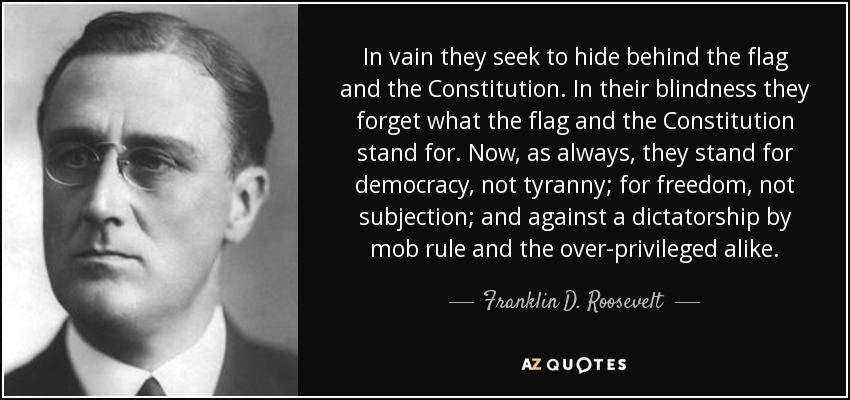 In vain they seek to hide behind the flag and the Constitution. In their blindness they forget what the flag and the Constitution stand for. Now, as always, they stand for democracy, not tyranny; for freedom, not subjection; and against a dictatorship by mob rule and the over-privileged alike. - Franklin D. Roosevelt