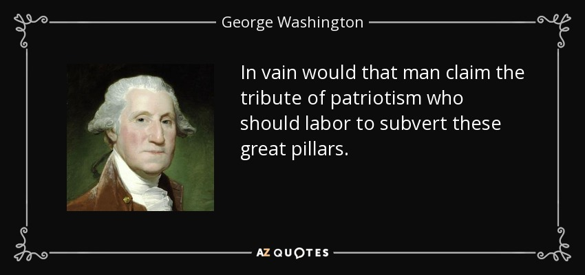 In vain would that man claim the tribute of patriotism who should labor to subvert these great pillars. - George Washington