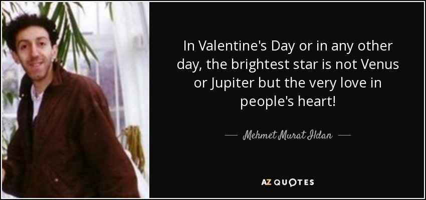 In Valentine's Day or in any other day, the brightest star is not Venus or Jupiter but the very love in people's heart! - Mehmet Murat Ildan