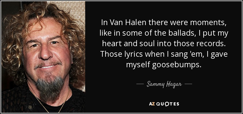 In Van Halen there were moments, like in some of the ballads, I put my heart and soul into those records. Those lyrics when I sang 'em, I gave myself goosebumps. - Sammy Hagar