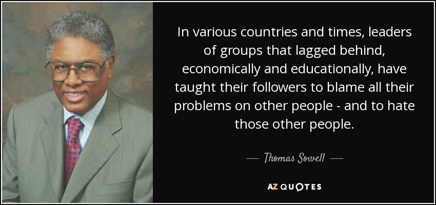 In various countries and times, leaders of groups that lagged behind, economically and educationally, have taught their followers to blame all their problems on other people - and to hate those other people. - Thomas Sowell