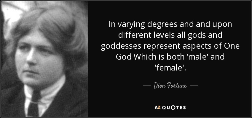 In varying degrees and and upon different levels all gods and goddesses represent aspects of One God Which is both 'male' and 'female'. - Dion Fortune