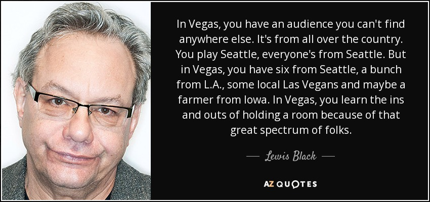 In Vegas, you have an audience you can't find anywhere else. It's from all over the country. You play Seattle, everyone's from Seattle. But in Vegas, you have six from Seattle, a bunch from L.A., some local Las Vegans and maybe a farmer from Iowa. In Vegas, you learn the ins and outs of holding a room because of that great spectrum of folks. - Lewis Black