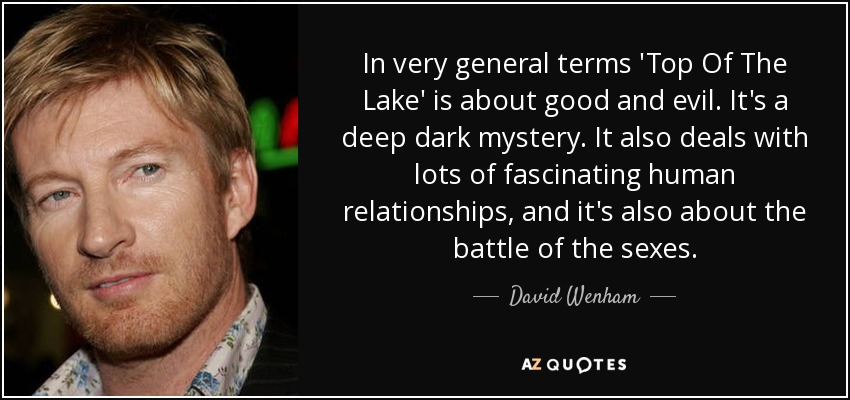 In very general terms 'Top Of The Lake' is about good and evil. It's a deep dark mystery. It also deals with lots of fascinating human relationships, and it's also about the battle of the sexes. - David Wenham